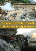 Vanguard Of Valor : Small Unit Actions In Afghanistan Vol. I [Illustrated Edition] ebook by Donald P. Wright, General David Petraeus