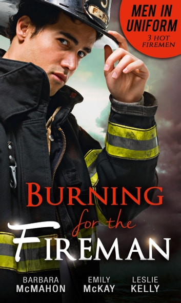 Men In Uniform: Burning For The Fireman: Firefighter's Doorstep Baby / Surrogate and Wife / Lying in Your Arms (Mills & Boon M&B) ebook by Barbara McMahon,Emily McKay,Leslie Kelly