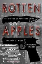 Rotten Apples: True Stories of New York Crime and Mystery ebook by Marvin J. Wolf, Katherine Mader