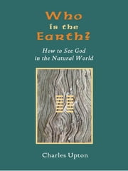 Who Is The Earth? - How To See God in the Natural World ebook by Charles Upton