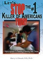 Let's Stop the #1 Killer of Americans Today - A Natural Approach to Preventing & Reversing Heart Disease ebook by Harry A. Elwardt