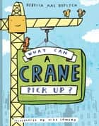 What Can a Crane Pick Up? eBook by Rebecca Kai Dotlich, Mike Lowery