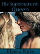 His Supernatural Queen ebook by Elyssa Nyte
