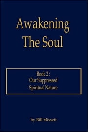Awakening The Soul: Book 2 - Our Suppressed Spiritual Nature ebook by Bill Missett