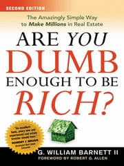 Are You Dumb Enough to Be Rich? - The Amazingly Simple Way to Make Millions in Real Estate ebook by William Barnett