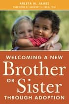 Welcoming a New Brother or Sister Through Adoption ebook by Arleta James