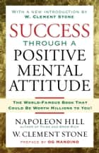Success Through A Positive Mental Attitude ebook by Napoleon Hill, W. Stone