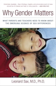 Why Gender Matters - What Parents and Teachers Need to Know about the Emerging Science of Sex Differe nces ebook by Leonard Sax, M.D. Ph.D.