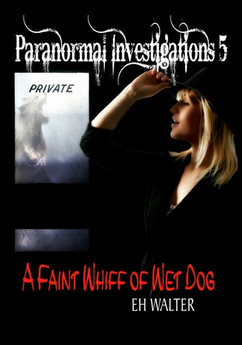 Paranormal Investigations 5: A Faint Whiff of Wet Dog ebook by EH Walter