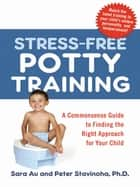 Stress-Free Potty Training - A Commonsense Guide to Finding the Right Approach for Your Child ebook by Sara Au, Peter Stavinoha