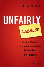 Unfairly Labeled - How Your Workplace Can Benefit From Ditching Generational Stereotypes ebook by Jessica Kriegel