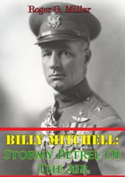 Billy Mitchell: Stormy Petrel Of The Air [Illustrated Edition] ebook by Roger G. Miller