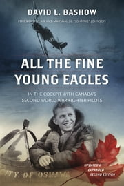 All the Fine Young Eagles - In the Cockpit with Canada's Second World War Fighter Pilots ebook by David L. Bashow