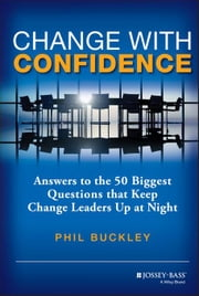 Change with Confidence: Answers to the 50 Biggest Questions that Keep Change Leaders Up at Night ebook by Buckley, Phil