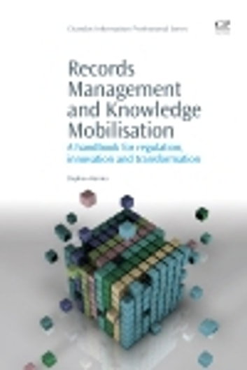 Records Management and Knowledge Mobilisation - A Handbook for Regulation, Innovation and Transformation ebook by Stephen Harries