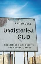 Undistorted God ebook by Ray Waddle