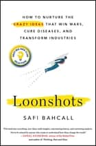 Loonshots - How to Nurture the Crazy Ideas That Win Wars, Cure Diseases, and Transform Industries eBook by Safi Bahcall