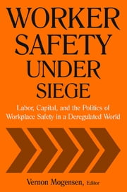 Worker Safety Under Siege: Labor, Capital, and the Politics of Workplace Safety in a Deregulated World - Labor, Capital, and the Politics of Workplace Safety in a Deregulated World ebook by Vernon Mogensen