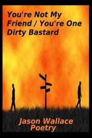 You're Not My Friend/You're One Dirty Bastard ebook by Jason Wallace Poetry