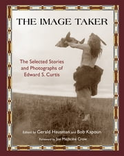 The Image Taker - The Selected Stories and Photographs of Edward S. Curtis ebook by Gerald Hausman