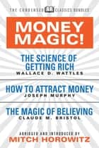 Money Magic! (Condensed Classics) - featuring The Science of Getting Rich, How to Attract Money, and The Magic of Believing ebook by Wallace D. Wattles, Joseph Murphy, Claude M. Bristol,...