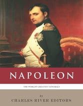 The Worlds Greatest Generals: The Life and Career of Napoleon Bonaparte (Illustrated Edition) ebook by Charles River Editors