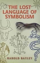 The Lost Language of Symbolism ebook by Harold Bayley