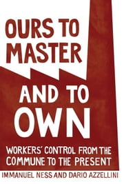 Ours to Master and to Own - Workers' Control from the Commune to the Present ebook by Dario  Azzellini,Immanuel Ness