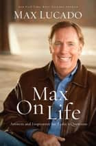 Max On Life - Answers and Insights to Your Most Important Questions ebook by Max Lucado