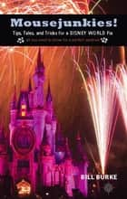 Mousejunkies! - Tips, Tales, and Tricks for a Disney World Fix: All You Need to Know for a Perfect Vacation ebook by Bill Burke