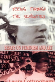 Seeing Through the Seventies - Essays on Feminism and Art ebook by Laura Cottingham