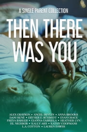 Then There Was You - A Single Parent Collection ebook by Alex Grayson, Angel Devlin, Anna Brooks,...