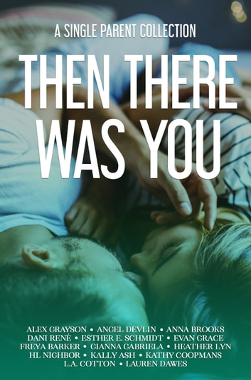 Then There Was You - A Single Parent Collection ebook by Alex Grayson,Angel Devlin,Anna Brooks,Dani René,Esther E. Schmidt,Evan Grace,Freya Barker,Gianna Gabriela,Heather Lyn,HL Nighbor,Kally Ash,Kathy Coopmans,L.A. Cotton,Lauren Dawes