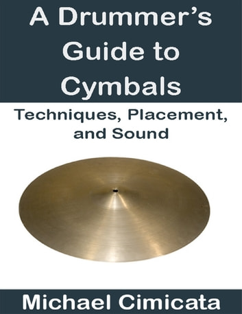 A Drummer's Guide to Cymbals: Techniques, Placement, and Sound ebook by Michael Cimicata
