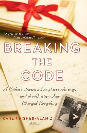 Breaking the Code - A Father's Secret, a Daughter's Journey, and the Question That Changed Everything ebook by Karen Fisher-Alaniz,Karen Fisher-Alaniz