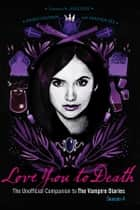 Love You to Death - Season 4 - The Unofficial Companion to The Vampire Diaries eBook by Crissy Calhoun, Heather Vee, Julie Plec