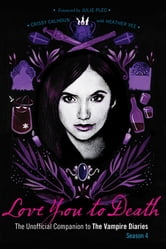 Love You to Death - Season 4 - The Unofficial Companion to The Vampire Diaries ebook by Crissy Calhoun,Heather Vee