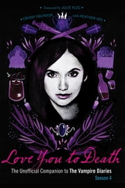 Love You to Death - Season 4 - The Unofficial Companion to The Vampire Diaries ebook by Crissy Calhoun,Heather Vee,Julie Plec