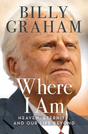 Where I Am - Heaven, Eternity, and Our Life Beyond ebook by Billy Graham
