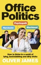 Office Politics - How to Thrive in a World of Lying, Backstabbing and Dirty Tricks ebook by Oliver James