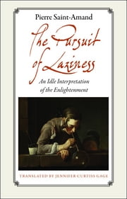 The Pursuit of Laziness - An Idle Interpretation of the Enlightenment ebook by Pierre Saint-Amand
