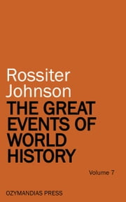 The Great Events of World History - Volume 7 ebook by Rossiter Johnson