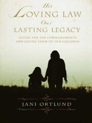 His Loving Law, Our Lasting Legacy - Living the Ten Commandments and Giving Them to Our Children ebook by Jani Ortlund