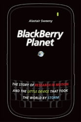 BlackBerry Planet - The Story of Research in Motion and the Little Device that Took the World by Storm ebook by Alastair Sweeny