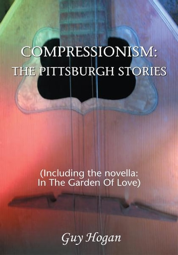 COMPRESSIONISM: THE PITTSBURGH STORIES - (Including the novella: IN THE GARDEN OF LOVE) ebook by Guy Hogan