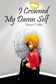 I Crowned My Damn Self ebook by Tamara T. Allen