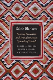 Salish Blankets - Robes of Protection and Transformation, Symbols of Wealth ebook by Leslie H. Tepper, Janice George, Willard Joseph