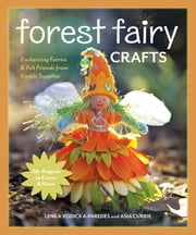 Forest Fairy Crafts - Enchanting Fairies & Felt Friends from Simple Supplies • 28+ Projects to Create & Share ebook by Lenka Vodicka-Paredes,Asia Curie