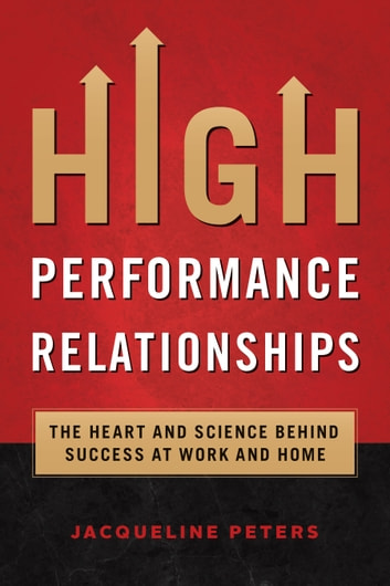 High Performance Relationships - The Heart and Science Behind Success At Work and Home ebook by Jacqueline Peters