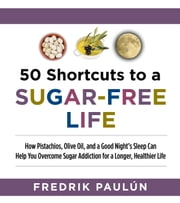 50 Shortcuts to a Sugar-Free Life - How Pistachios, Olive Oil, and a Good Night's Sleep Can Help You Overcome Sugar Addiction for a Longer, Healthier Life ebook by Fredrik Paulún